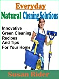 Everyday Natural Cleaning Solutions: Innovative Green Cleaning Recipes And Tips For Your Home