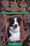 Hi! It's Me, Your Dog! : Let Me Take You For a Walk Through My World