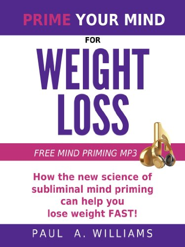 Prime Your Mind For Weight Loss: How The New Science Of Subliminal Mind Priming Can Help You Lose Weight Fast!