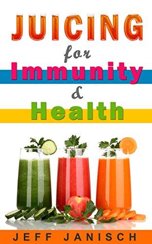 Juicing For Immunity & Health: (Juice cleanse, Diet, Health, Detox) by Jeff Janisch