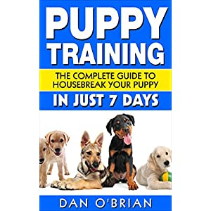 Puppy Training: The Complete Guide To Housebreak Your Puppy in Just 7 Days: puppy training, dog training, puppy house breaking, puppy housetraining, h