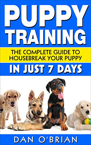 Puppy Training: The Complete Guide To Housebreak Your Puppy in Just 7 Days: puppy training, dog training, puppy...