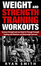 WEIGHT AND STRENGTH TRAINING WORKOUTS: INCREASE STRENGTH AND LOSE BODY FAT THROUGH STRENGTH TRAINING WITH MACHINES AND BODYWEIGHT EXERCISES (BUILD MUSCLE, ... MASS, BUILD SIZE, WEIGHT LIFTING, EXERCISE)