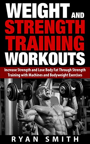 Weight and Strength Training Workouts: Increase Strength and Lose Body Fat through Strength Training with Machines and Bodyweight Exercises (English Edition)