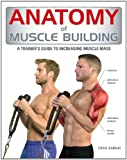 Anatomy of Muscle Building: A Trainer's Guide to Increasing Muscle Mass