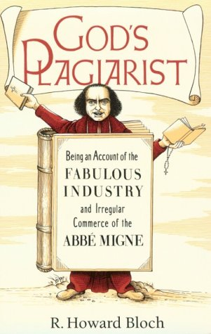 God's Plagiarist: Being an Account of the Fabulous Industry and Irregular Commerce of the Abbe Migne, R. Howard Bloch