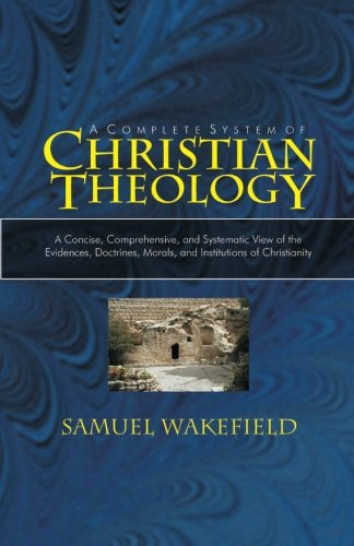Christian Theology: A Concise, Comprehensive, and Systematic View of the Evidences, Doctrines, Morals, and Institutions