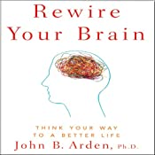 Rewire Your Brain: Think Your Way to a Better Life | [John B. Arden]
