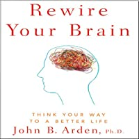 Rewire Your Brain: Think Your Way to a Better Life (       UNABRIDGED) by John B. Arden Narrated by Phil Williams