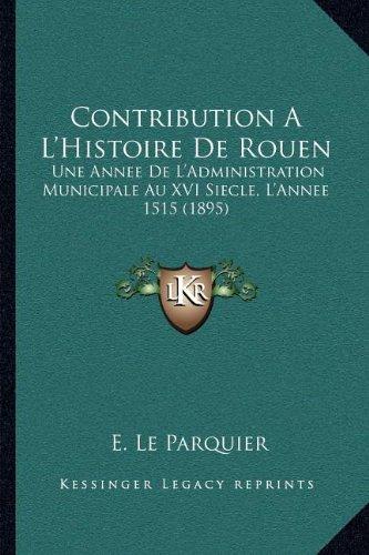 Contribution A L'Histoire de Rouen: Une Annee de L'Administration Municipale Au XVI Siecle, L'Annee 1515 (1895)