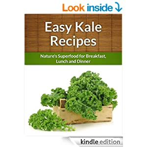 Kale Recipes: Nature's Superfood for Breakfast, Lunch and Dinner (The Easy Recipe)