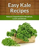 Kale Recipes: Natures Superfood for Breakfast, Lunch and Dinner (The Easy Recipe)