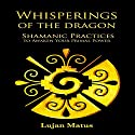 Whisperings of the Dragon: Shamanic Practices to Awaken Your Primal Power (       UNABRIDGED) by Lujan Matus Narrated by Russell Stamets