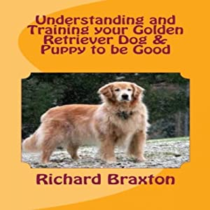 Understanding and Training your Golden Retriever Dog & Puppy to be Good | [Richard Braxton]