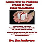 Learn How to Package Trades in Your Next Negotiation: How to Develop the Skill of Assembling Potential Trades in Order to Get the Best Possible Outcome | Jim Anderson