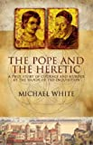 The Pope and the Heretic: A True Story of Courage and Murder at the Hands of the Inquisition (0316854913) by White, Michael