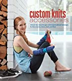 Custom Knits Accessories: Unleash Your Inner Designer with Improvisational Techniques for Hats, Scarves, Gloves, Socks, and More