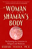 The Woman in the Shaman's Body: Reclaiming the Feminine in Religion and Medicine
