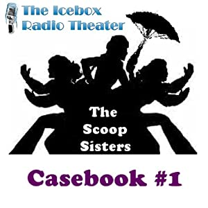 The Scoop Sisters: Case Book 1: A Collection of Crime from the Northland's Mavens of Mystery | [Icebox Radio Theater]