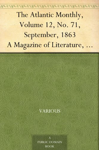 The Atlantic Monthly, Volume 12, No. 71, September, 1863 A Magazine of Literature, Art, and Politics