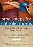 Small Steps for Catholic Moms: Your Daily Call to Think, Pray, and Act (Catholicmom.com Book) (Catholicmom.com Books)