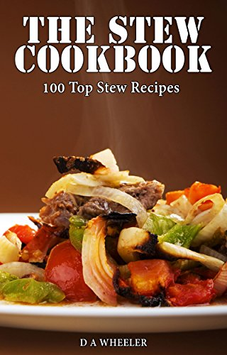 THE STEW COOKBOOK: TOP 100 STEW RECIPES (slow cooker cookbook, slow cooker soup recipes, slow cooker recipe book, slow cooker soups, slow cooker stew, dutch oven recipes) by D A WHEELER