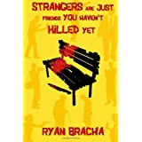 Strangers Are Just Friends You Haven't Killed Yetby Ryan Bracha