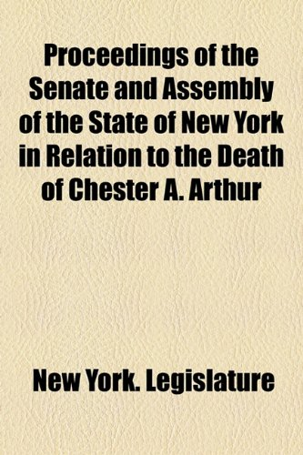 Proceedings of the Senate and Assembly of the State of New York in Relation to the Death of Chester A. Arthur