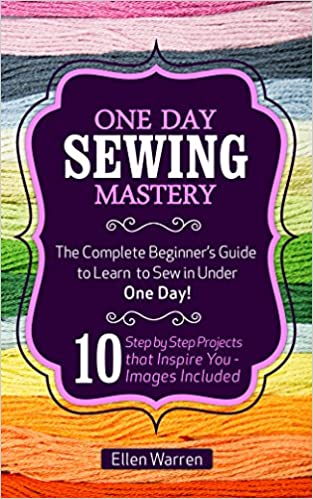 Sewing: One Day Sewing Mastery: The Complete Beginner's Guide to Learn to Sew in Under 1 Day! - 10 Step by Step Projects That Inspire You - Images Included