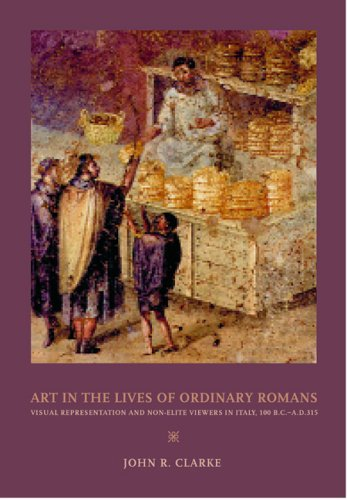 Art in the Lives of Ordinary Romans: Visual Representation and Non-Elite Viewers in Italy, 100 B.C.-A.D. 315 (Joan Palevsky Book in Classical Literature), John R. Clarke