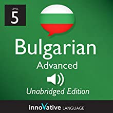 Learn Bulgarian - Level 5 Advanced Bulgarian Volume 1, Lessons 1-25 (       UNABRIDGED) by Innovative Language Learning, LLC Narrated by Iva