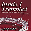 Inside, I Trembled: 'First Hand' Account of the Crucifiction...and Resurrection Audiobook by J. Keith Miller Narrated by J. Keith Miller