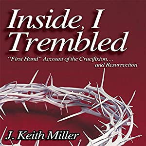 Inside, I Trembled: 'First Hand' Account of the Crucifiction...and Resurrection | [J. Keith Miller]
