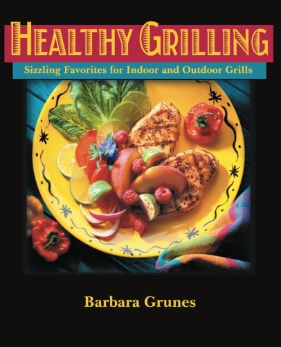 Healthy Grilling : Sizzling Favorites for Indoor and Outdoor Grills by Barbara Grunes