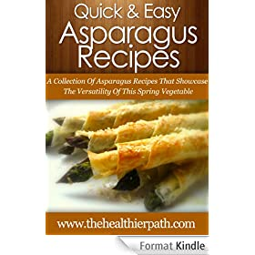 Asparagus Recipes: A Collection Of Asparagus Recipes That Showcase The Versatility Of This Spring Vegetable. (Quick & Easy Recipes) (English Edition)