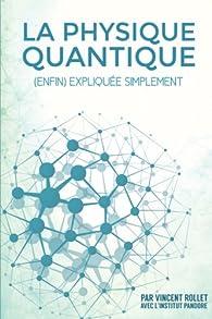 La Physique Quantique (enfin) expliquée simplement - Vincent Rollet