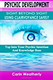 Psychic Development: Sight Beyond Sight Using Clairvoyance Safely: Tap Into Your Psychic Intuition And Knowledge Base