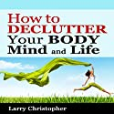 How to Declutter Your Body, Mind and Life Audiobook by Larry Christopher Narrated by Fran McClellan