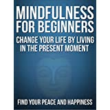 Mindfulness:Mindfulness For Beginners: Change your life by living in the present moment without stress, Find your Peace and  Happiness (Mindful, Meditations, ... training,emotional freedom) ~ Bob Smith