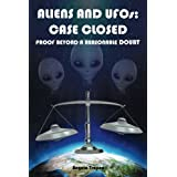 Aliens and UFOs: Case Closed Proof Beyond A Reasonable Doubt