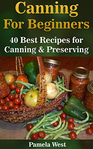 Canning For Beginners: 40 Best Recipes for Canning & Preserving by Pamela West