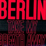 Take My Breath Away ~ Berlin