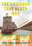 img - for The Railroad That Never Was: Vanderbilt, Morgan, and the South Pennsylvania Railroad (Railroads Past and Present) book / textbook / text book