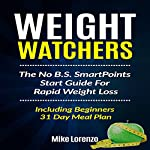 Weight Watchers: The No B.S. SmartPoints Start Guide for Rapid Weight Loss - Including Beginners 31 Day Meal Plan | Mike Lorenzo