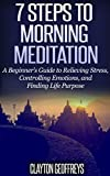 7 Steps to Morning Meditation: A Beginners Guide to Relieving Stress, Controlling Emotions, and Finding Life Purpose