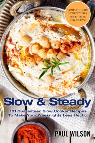 Slow & Steady: 101 Guaranteed Slow Cooker Recipes To Make Your Weeknights Less Hectic by Paul Wilson