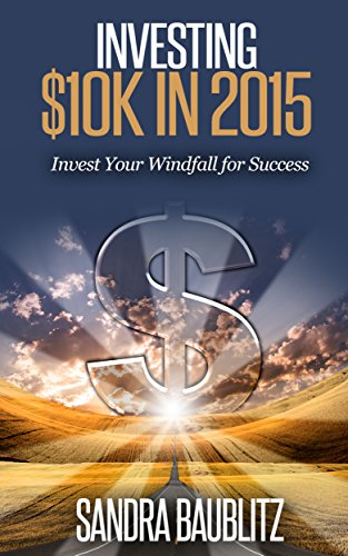 Book: Investing $10K in 2015 - Invest Your Windfall for Success (Sandra's Investing Basics Book 3) by Sandra Baublitz