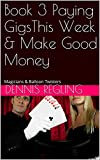 Book 3 Paying GigsThis Week & Make Good Money: Magicians & Balloon Twisters