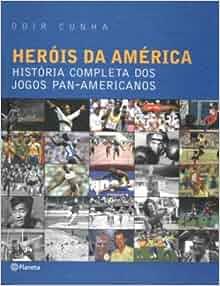 Herois Da America Historia Completa Dos Jogos Pan Odir Cunha Planeta