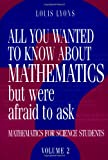Louis Lyons All You Wanted to Know About Mathematics but Were Afraid to Ask 2 Volume Paperback Set: All You Wanted to Know About Mathematics But Were Afraid to ... 2: Mathematics for Science Students: Volume 2